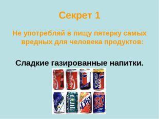 Секрет 1 Не употребляй в пищу пятерку самых вредных для человека продуктов: С