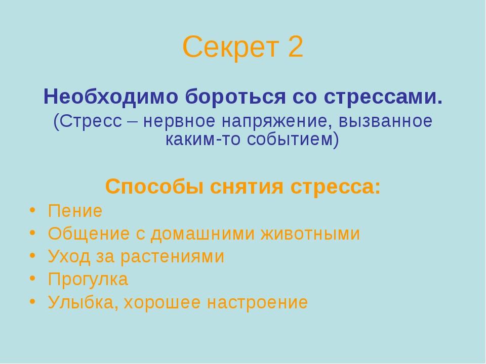 Секрет 2 Необходимо бороться со стрессами. (Стресс – нервное напряжение, вызв...