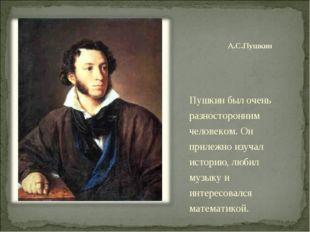 А.С.Пушкин Пушкин был очень разносторонним человеком. Он прилежно изучал исто