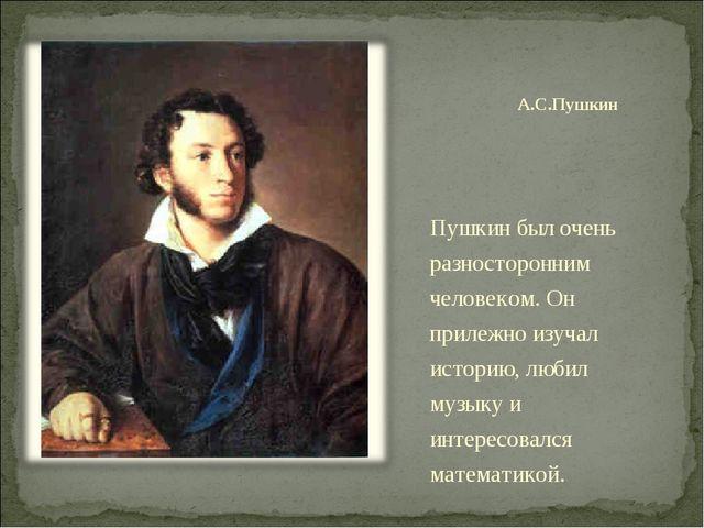 А.С.Пушкин Пушкин был очень разносторонним человеком. Он прилежно изучал исто...