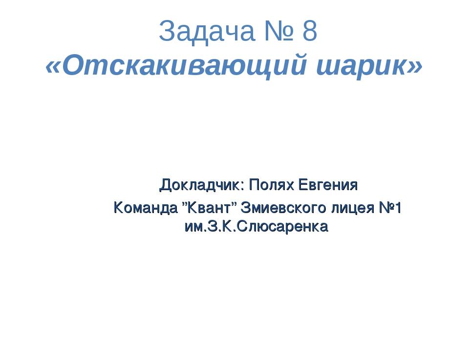 """Задача № 8 «Отскакивающий шарик» Докладчик: Полях Евгения Команда """"Квант"""" Зми..."""