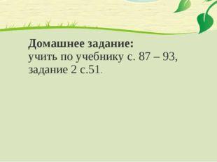 Домашнее задание: учить по учебнику с. 87 – 93, задание 2 с.51.