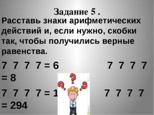 Задание 5 . Расставь знаки арифметических действий и, если нужно, скобки так,