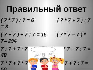 Правильный ответ ( 7 * 7 ) : 7 = 6 ( 7 * 7 + 7 ) : 7 = 8 ( 7 + 7 ) + 7 : 7 =
