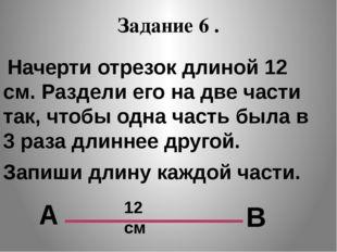 Задание 6 . Начерти отрезок длиной 12 см. Раздели его на две части так, чтобы