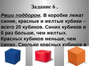 Задание 6 . Реши подбором. В коробке лежат синие, красные и желтые кубики – в