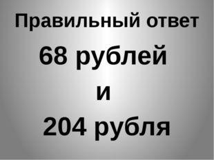 Правильный ответ 68 рублей и 204 рубля