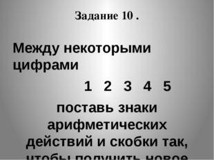 Задание 10 . Между некоторыми цифрами 1 2 3 4 5 поставь знаки арифметических