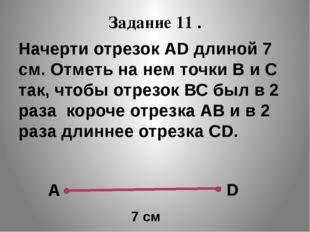Задание 11 . Начерти отрезок АD длиной 7 см. Отметь на нем точки В и С так, ч
