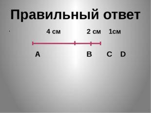 Правильный ответ 4 см 2 см 1см А В С D