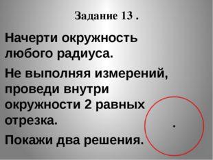 Задание 13 . Начерти окружность любого радиуса. Не выполняя измерений, провед