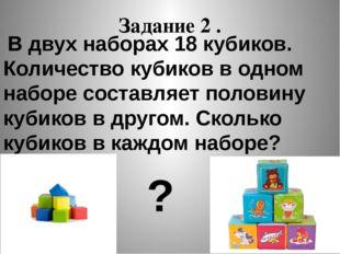 Задание 2 . В двух наборах 18 кубиков. Количество кубиков в одном наборе сост