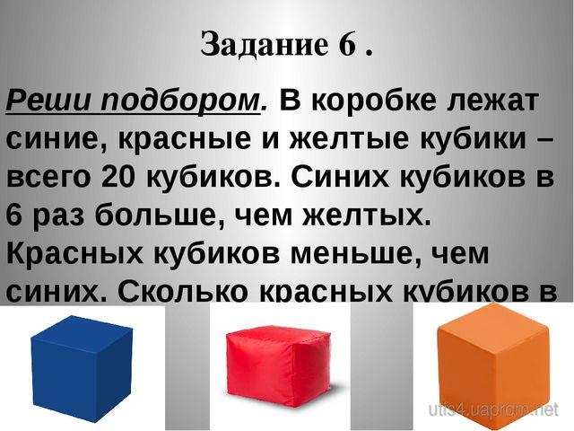 Задание 6 . Реши подбором. В коробке лежат синие, красные и желтые кубики – в...
