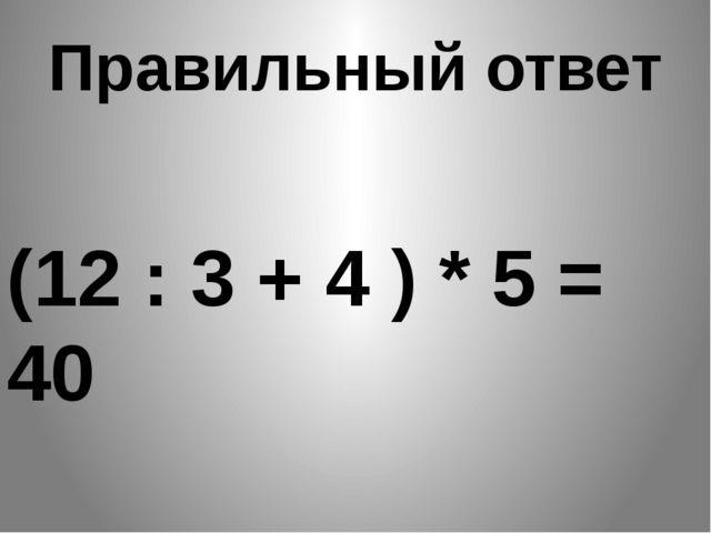 Правильный ответ (12 : 3 + 4 ) * 5 = 40