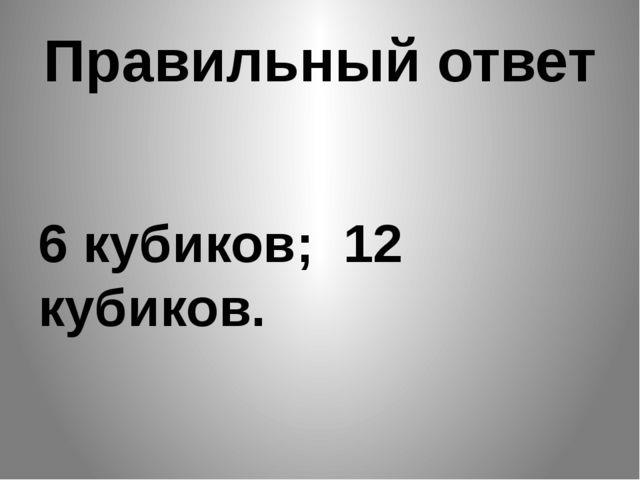 Правильный ответ 6 кубиков; 12 кубиков.