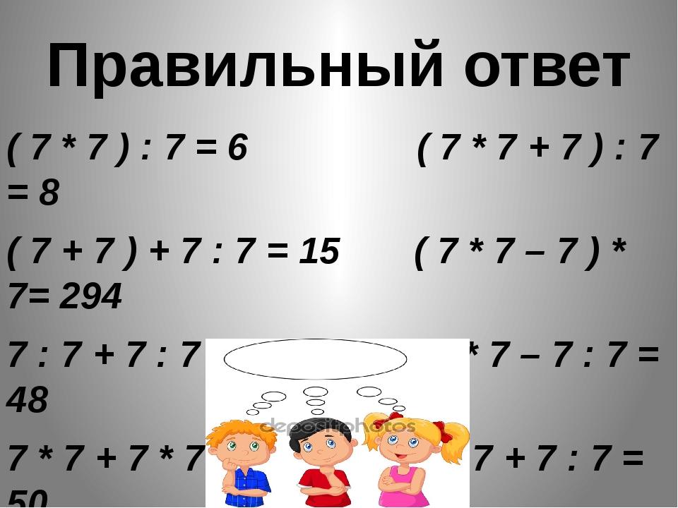 Правильный ответ ( 7 * 7 ) : 7 = 6 ( 7 * 7 + 7 ) : 7 = 8 ( 7 + 7 ) + 7 : 7 =...