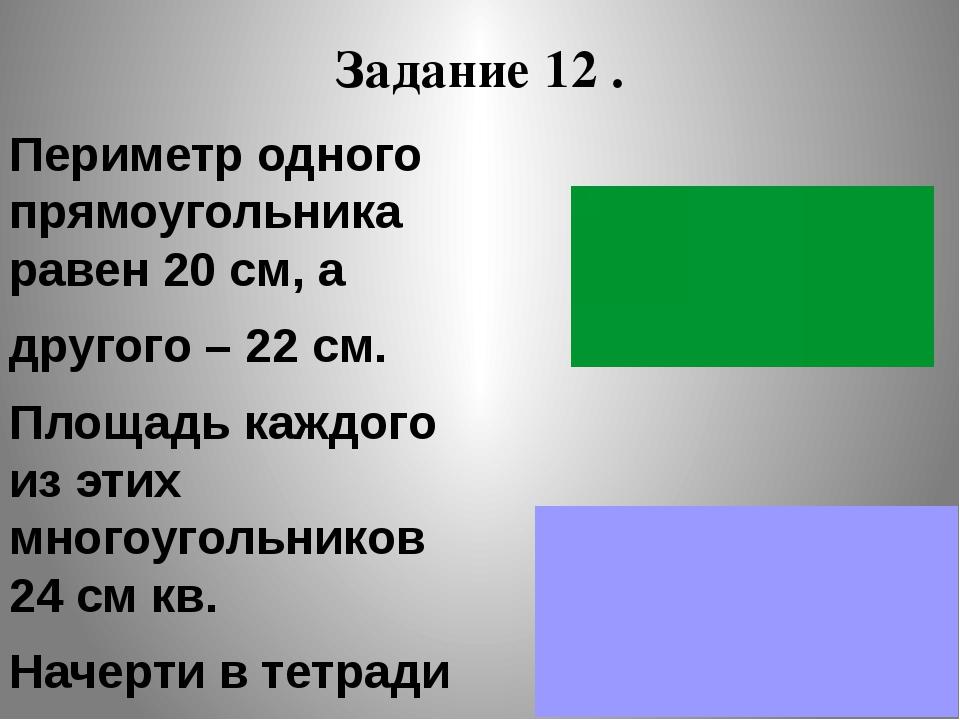 Задание 12 . Периметр одного прямоугольника равен 20 см, а другого – 22 см. П...