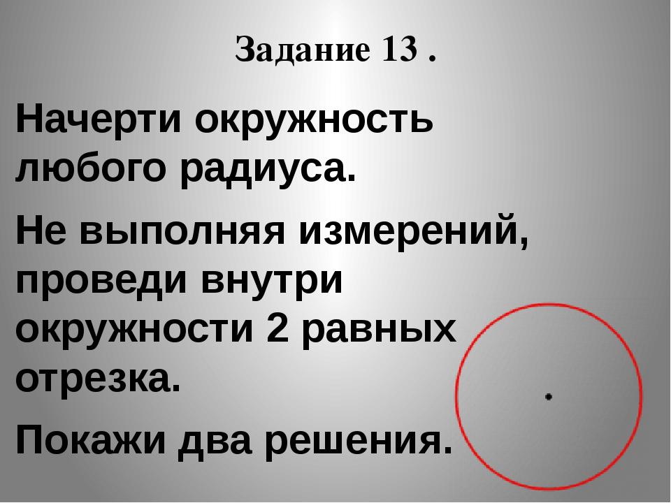 Задание 13 . Начерти окружность любого радиуса. Не выполняя измерений, провед...