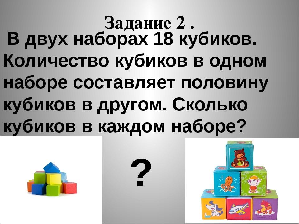 Задание 2 . В двух наборах 18 кубиков. Количество кубиков в одном наборе сост...