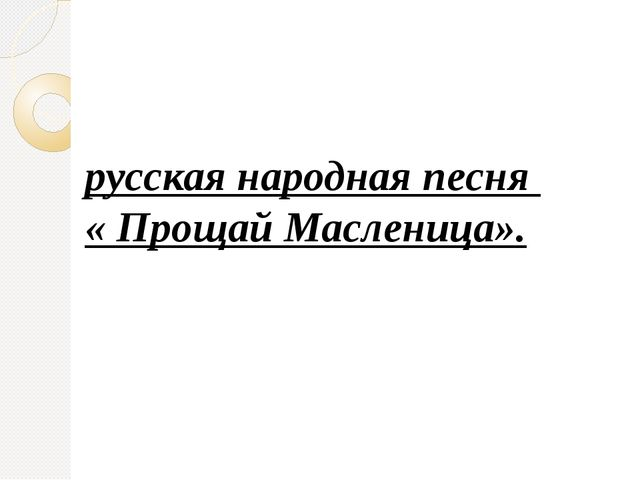 русская народная песня « Прощай Масленица».