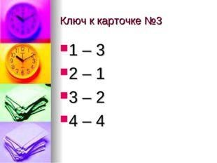 Ключ к карточке №3 1 – 3 2 – 1 3 – 2 4 – 4