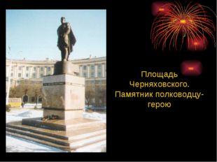 Площадь Черняховского. Памятник полководцу-герою