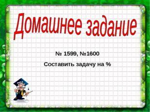 № 1599, №1600 Составить задачу на %