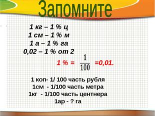 \ 1 кг – 1 % ц 1 см – 1 % м 1 а – 1 % га 0,02 – 1 % от 2 1 % = =0,01. 1 коп-