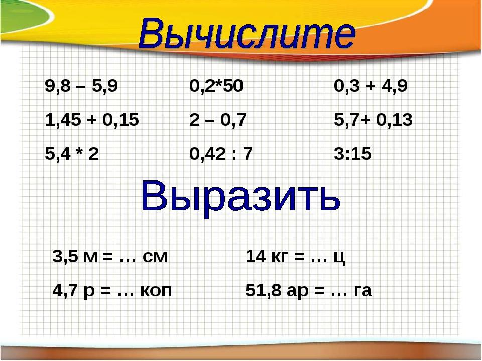 9,8 – 5,90,2*500,3 + 4,9 1,45 + 0,152 – 0,75,7+ 0,13 5,4 * 20,42 :...