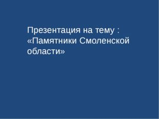 Презентация на тему : «Памятники Смоленской области»