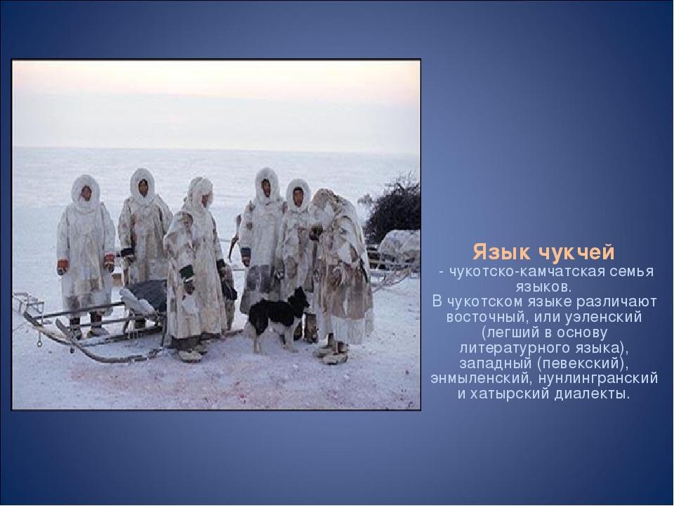Язык чукчей - чукотско-камчатская семья языков. В чукотском языке различают в...