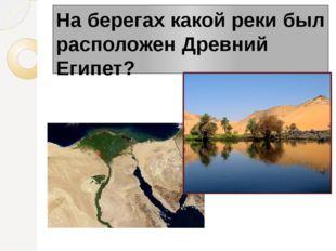 На берегах какой реки был расположен Древний Египет?