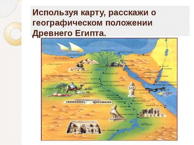 Используя карту, расскажи о географическом положении Древнего Египта.