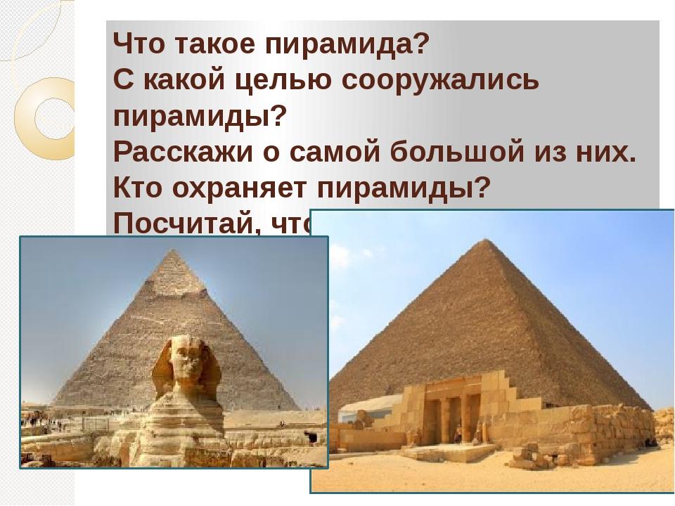 Что такое пирамида? С какой целью сооружались пирамиды? Расскажи о самой боль...