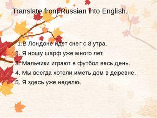 Translate from Russian into English. 1.В Лондоне идет снег с 8 утра. 2. Я нош