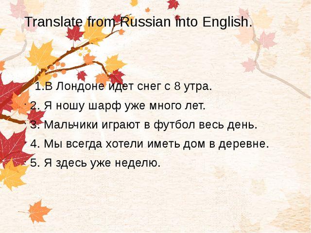 Translate from Russian into English. 1.В Лондоне идет снег с 8 утра. 2. Я нош...