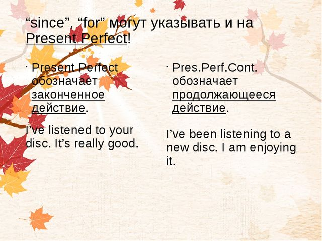 """""""since"""", """"for"""" могут указывать и на Present Perfect! Present Perfect обознача..."""