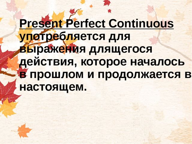 Present Perfect Continuous употребляется для выражения длящегося действия, ко...