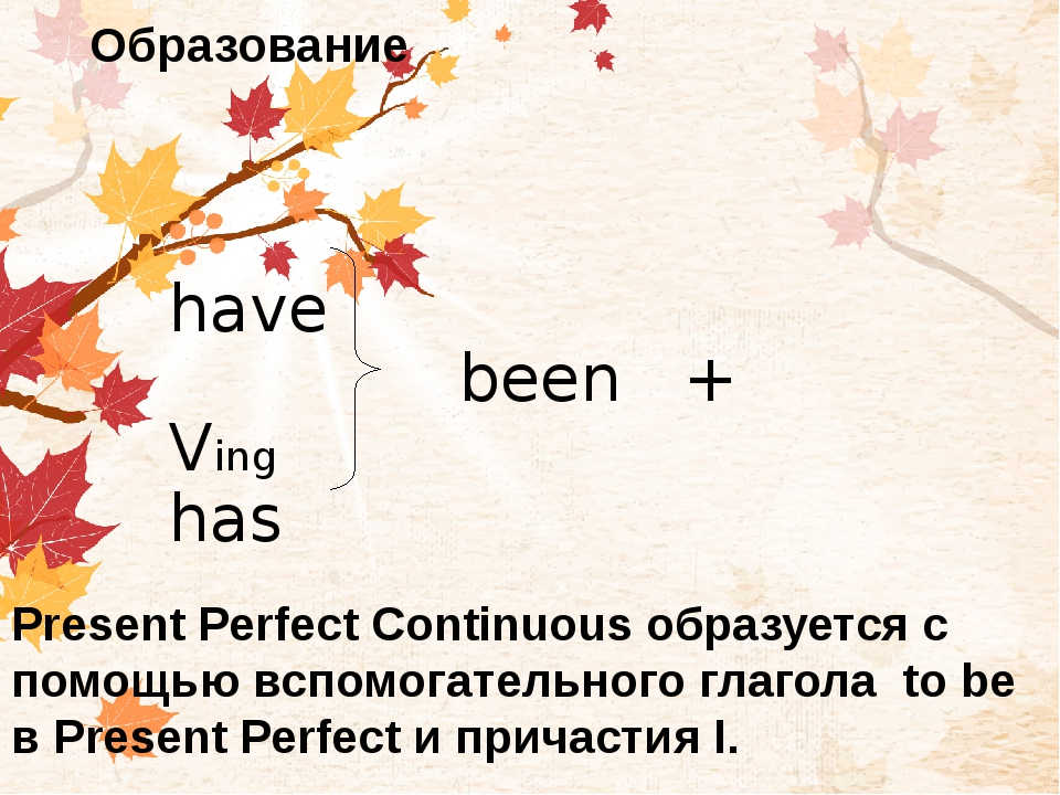 Образование have been + Ving has Present Perfect Continuous образуется с помо...