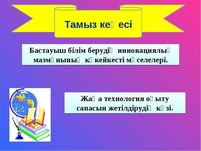 Тамыз кеңесі Бастауыш білім берудің инновациялық мазмұнының көкейкесті мәселе...