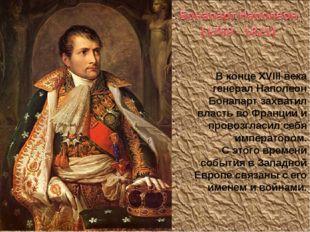 В конце XVIII века генерал Наполеон Бонапарт захватил власть во Франции и про
