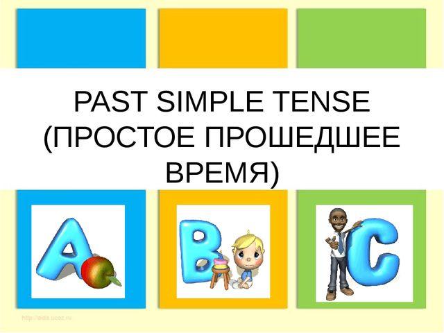 PAST SIMPLE TENSE (ПРОСТОЕ ПРОШЕДШЕЕ ВРЕМЯ)