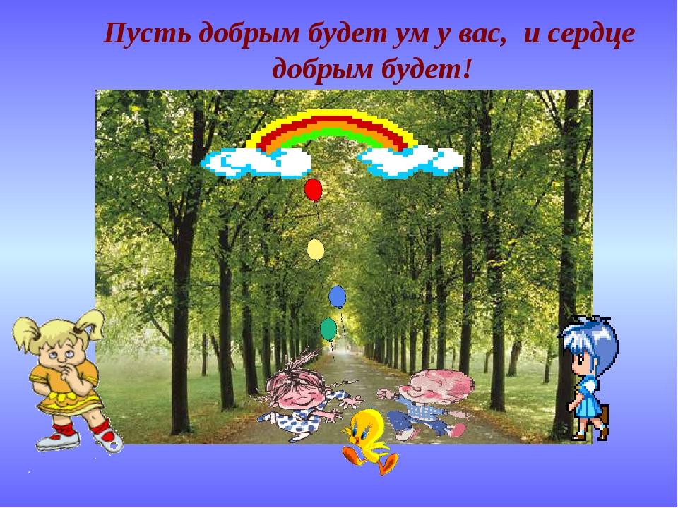 Пусть добрым будет ум у вас, и сердце добрым будет!