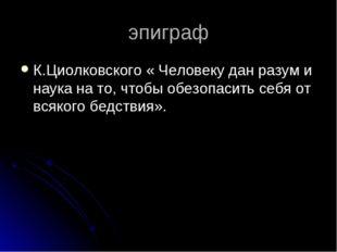 эпиграф К.Циолковского « Человеку дан разум и наука на то, чтобы обезопасить