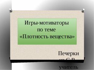 Игры-мотиваторы по теме «Плотность вещества» Печеркина С.В., учитель физики М