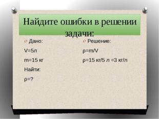 Найдите ошибки в решении задачи: Дано: V=5л m=15 кг Найти: ρ=? Решение: ρ=m/V