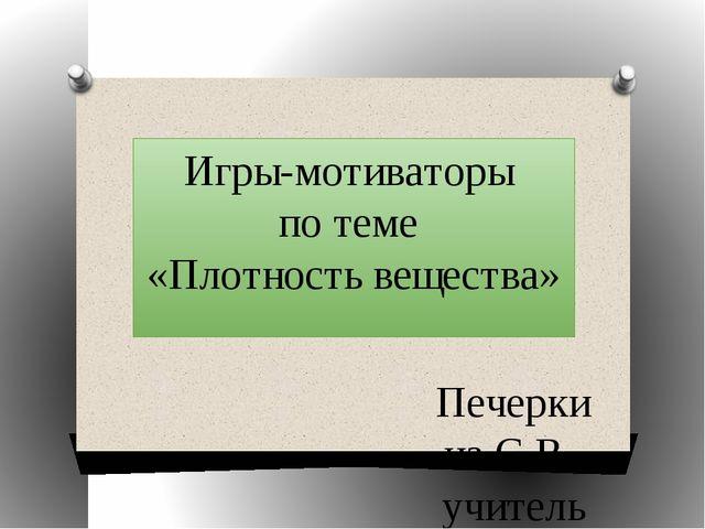 Игры-мотиваторы по теме «Плотность вещества» Печеркина С.В., учитель физики М...