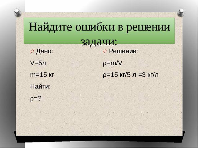 Найдите ошибки в решении задачи: Дано: V=5л m=15 кг Найти: ρ=? Решение: ρ=m/V...