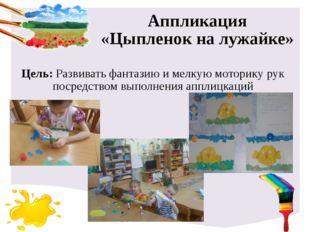 Аппликация «Цыпленок на лужайке» Цель: Развивать фантазию и мелкую моторику р