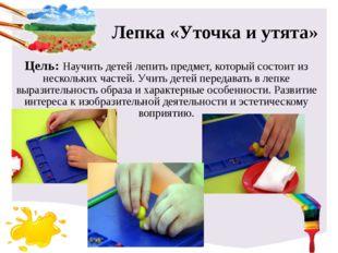 Лепка «Уточка и утята» Цель: Научить детей лепить предмет, который состоит из